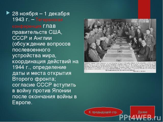 28 ноября – 1 декабря 1943 г. – Тегеранская конференция глав правительств США, СССР и Англии (обсуждение вопросов послевоенного устройства мира, координация действий на 1944 г., определение даты и места открытия Второго фронта; согласие СССР вступит…