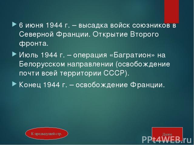 6 июня 1944 г. – высадка войск союзников в Северной Франции. Открытие Второго фронта. Июль 1944 г. – операция «Багратион» на Белорусском направлении (освобождение почти всей территории СССР). Конец 1944 г. – освобождение Франции. Далее К предыдущей стр.