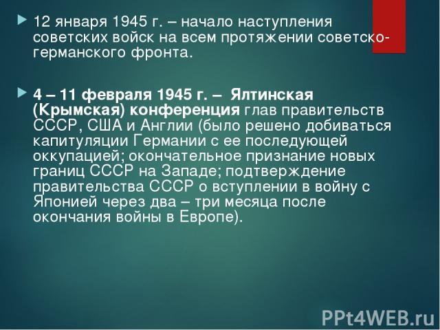 12 января 1945 г. – начало наступления советских войск на всем протяжении советско-германского фронта. 4 – 11 февраля 1945 г. – Ялтинская (Крымская) конференция глав правительств СССР, США и Англии (было решено добиваться капитуляции Германии с ее п…