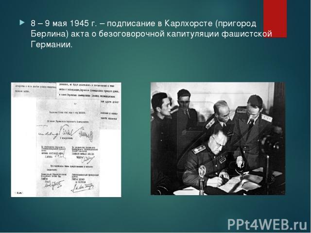 8 – 9 мая 1945 г. – подписание в Карлхорсте (пригород Берлина) акта о безоговорочной капитуляции фашистской Германии.