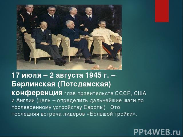 17 июля – 2 августа 1945 г. – Берлинская (Потсдамская) конференция глав правительств СССР, США и Англии (цель – определить дальнейшие шаги по послевоенному устройству Европы). Это последняя встреча лидеров «Большой тройки».