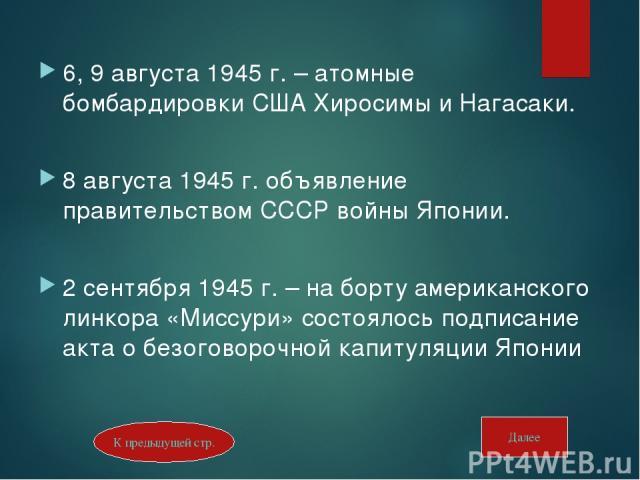 6, 9 августа 1945 г. – атомные бомбардировки США Хиросимы и Нагасаки. 8 августа 1945 г. объявление правительством СССР войны Японии. 2 сентября 1945 г. – на борту американского линкора «Миссури» состоялось подписание акта о безоговорочной капитуляци…