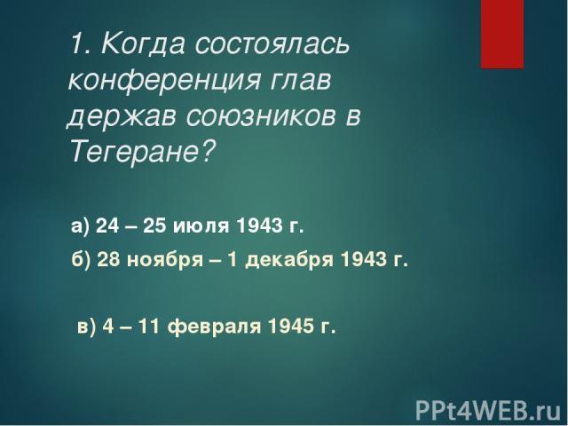 1. Когда состоялась конференция глав держав союзников в Тегеране? а) 24 – 25 июля 1943 г. б) 28 ноября – 1 декабря 1943 г. в) 4 – 11 февраля 1945 г.