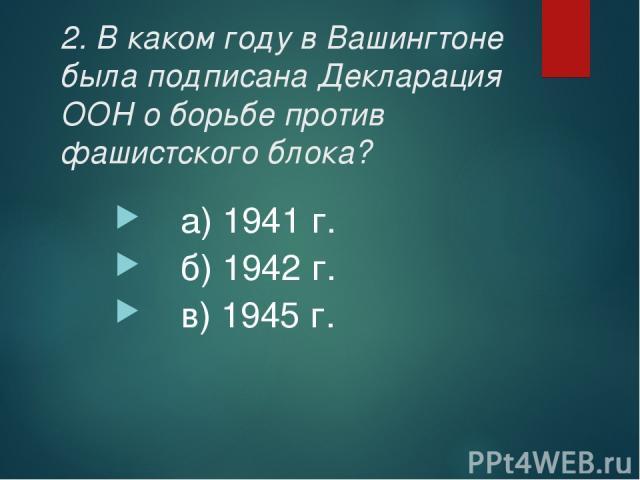 2. В каком году в Вашингтоне была подписана Декларация ООН о борьбе против фашистского блока? а) 1941 г. б) 1942 г. в) 1945 г.