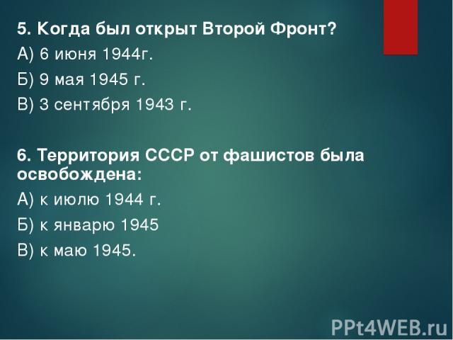 5. Когда был открыт Второй Фронт? А) 6 июня 1944г. Б) 9 мая 1945 г. В) 3 сентября 1943 г. 6. Территория СССР от фашистов была освобождена: А) к июлю 1944 г. Б) к январю 1945 В) к маю 1945.
