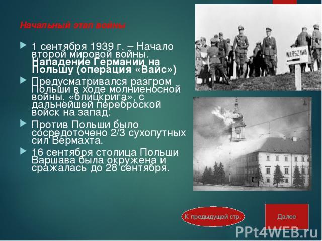 Начальный этап войны 1 сентября 1939 г. – Начало второй мировой войны. Нападение Германии на Польшу (операция «Вайс») Предусматривался разгром Польши в ходе молниеносной войны, «блицкрига», с дальнейшей переброской войск на запад. Против Польши было…
