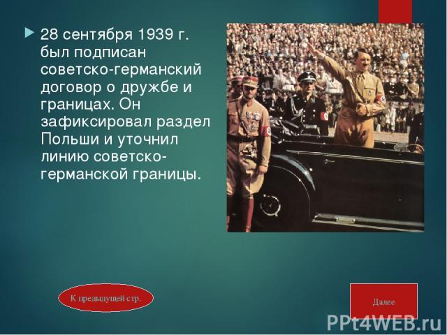 28 сентября 1939 г. был подписан советско-германский договор о дружбе и границах. Он зафиксировал раздел Польши и уточнил линию советско-германской границы. К предыдущей стр. Далее