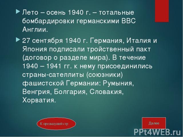 Лето – осень 1940 г. – тотальные бомбардировки германскими ВВС Англии. 27 сентября 1940 г. Германия, Италия и Япония подписали тройственный пакт (договор о разделе мира). В течение 1940 – 1941 гг. к нему присоединились страны-сателлиты (союзники) фа…