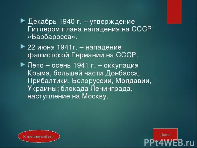 Декабрь 1940 г. – утверждение Гитлером плана нападения на СССР «Барбаросса». 22 июня 1941г. – нападение фашистской Германии на СССР. Лето – осень 1941 г. – оккупация Крыма, большей части Донбасса, Прибалтики, Белоруссии, Молдавии, Украины; блокада Л…