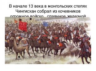 В начале 13 века в монгольских степях Чингисхан собрал из кочевников огромное во