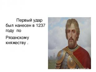 Первый удар был нанесен в 1237 году по Рязанскому княжеству . Рязанский князь Юр