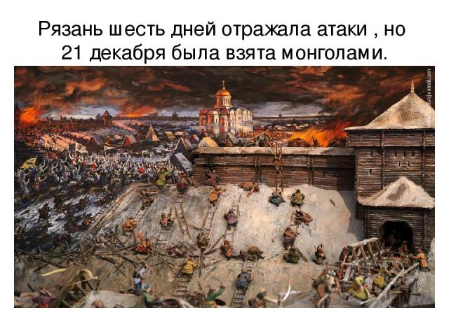 Рязань шесть дней отражала атаки , но 21 декабря была взята монголами.