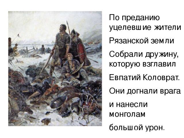 у По преданию уцелевшие жители Рязанской земли Собрали дружину, которую взглавил Евпатий Коловрат. Они догнали врага и нанесли монголам большой урон.