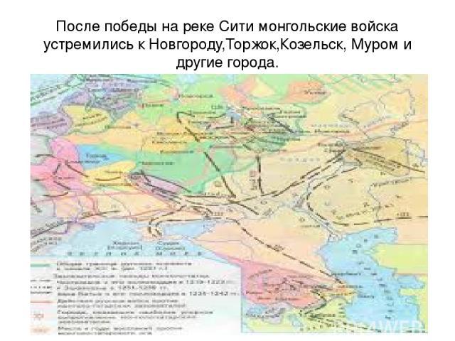 После победы на реке Сити монгольские войска устремились к Новгороду,Торжок,Козельск, Муром и другие города. Первый поход Батыя на Русь не привел к окончательному её подчинению монголам .