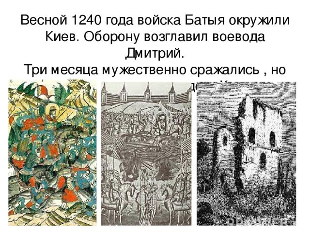 Весной 1240 года войска Батыя окружили Киев. Оборону возглавил воевода Дмитрий. Три месяца мужественно сражались , но монголам удалось овладеть Киевом .
