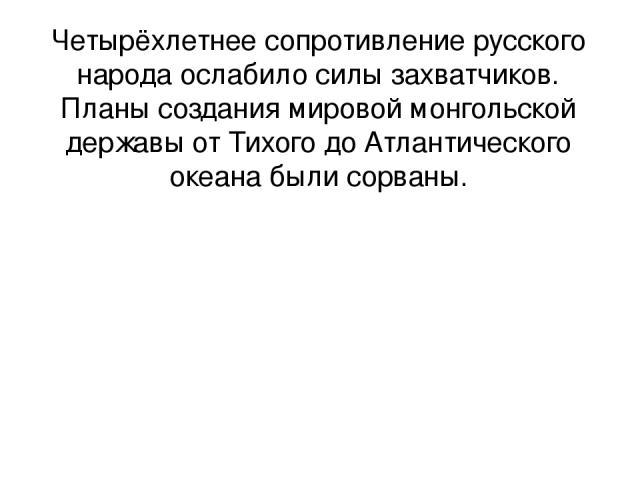 Четырёхлетнее сопротивление русского народа ослабило силы захватчиков. Планы создания мировой монгольской державы от Тихого до Атлантического океана были сорваны.