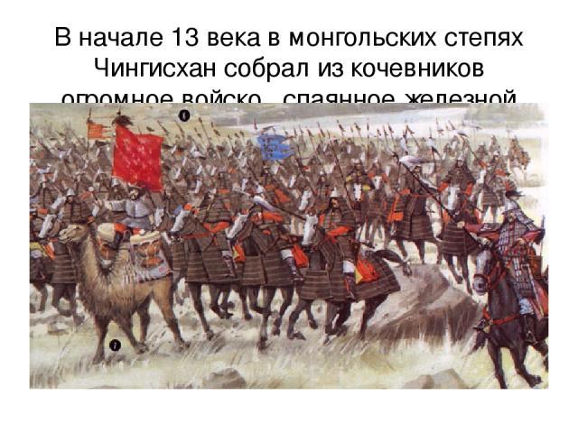 В начале 13 века в монгольских степях Чингисхан собрал из кочевников огромное войско , спаянное железной дисциплиной