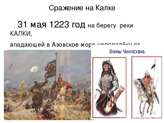 Сражение на Калке 31 мая 1223 год на берегу реки КАЛКИ, впадающей в Азовское море неподалёку от устья Дона , произошла битва.