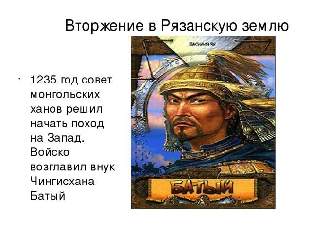 Вторжение в Рязанскую землю 1235 год совет монгольских ханов решил начать поход на Запад. Войско возглавил внук Чингисхана Батый