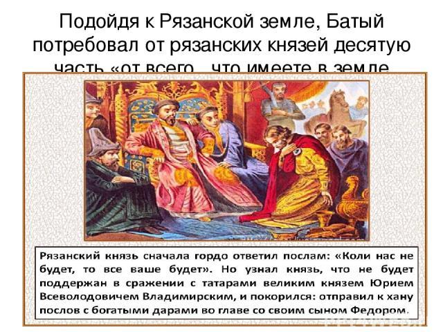 Подойдя к Рязанской земле, Батый потребовал от рязанских князей десятую часть «от всего , что имеете в земле вашей».