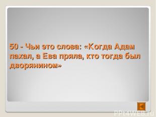 50 - Чьи это слова: «Когда Адам пахал, а Ева пряла, кто тогда был дворянином»