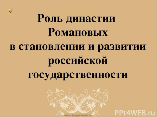 Роль династии Романовых в становлении и развитии российской государственности