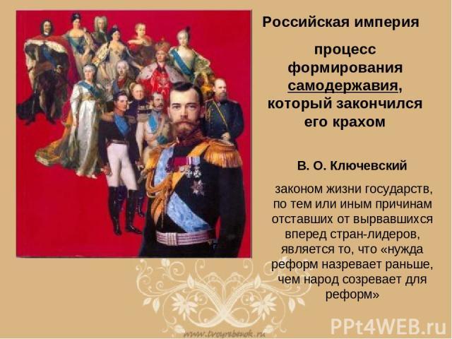 713280730236193-big.jpg Российская империя процесс формирования самодержавия, который закончился его крахом В. О. Ключевский законом жизни государств, по тем или иным причинам отставших от вырвавшихся вперед стран-лидеров, является то, что «нужда ре…