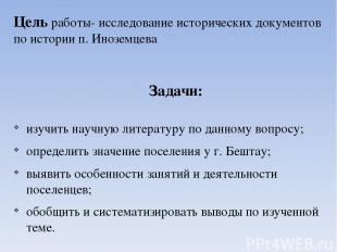 Цель работы- исследование исторических документов по истории п. Иноземцева Задач
