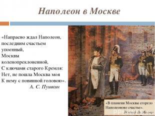 Наполеон в Москве «Напрасно ждал Наполеон, последним счастьем упоенный, Москвы к