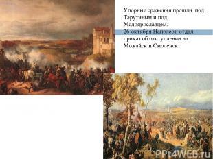 Упорные сражения прошли под Тарутиным и под Малоярославцем. 26 октября Наполеон
