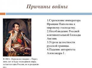 Причины войны 1.Стремление императора Франции Наполеона к мировому господству. 2