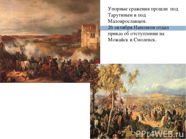 Упорные сражения прошли под Тарутиным и под Малоярославцем. 26 октября Наполеон отдал приказ об отступлении на Можайск и Смоленск.