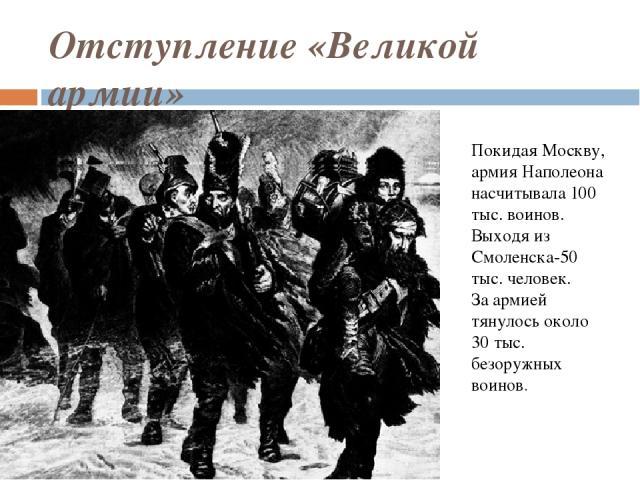 Отступление «Великой армии» Покидая Москву, армия Наполеона насчитывала 100 тыс. воинов. Выходя из Смоленска-50 тыс. человек. За армией тянулось около 30 тыс. безоружных воинов.