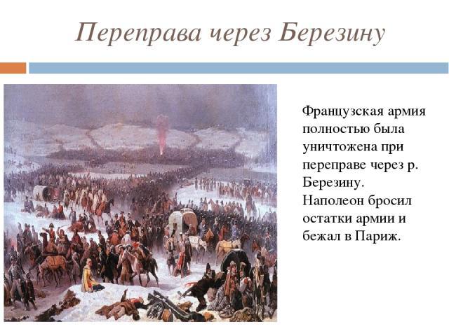 Переправа через Березину Французская армия полностью была уничтожена при переправе через р. Березину. Наполеон бросил остатки армии и бежал в Париж.