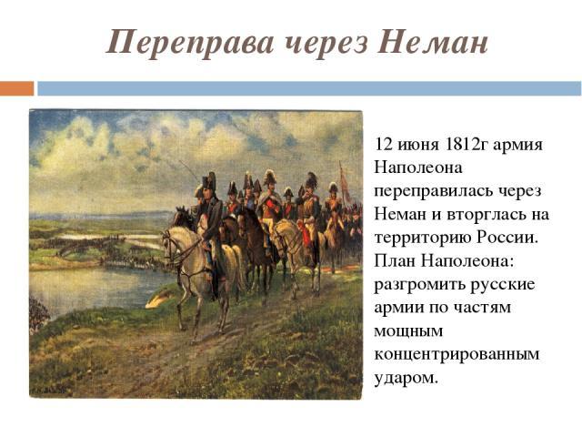 Переправа через Неман 12 июня 1812г армия Наполеона переправилась через Неман и вторглась на территорию России. План Наполеона: разгромить русские армии по частям мощным концентрированным ударом.