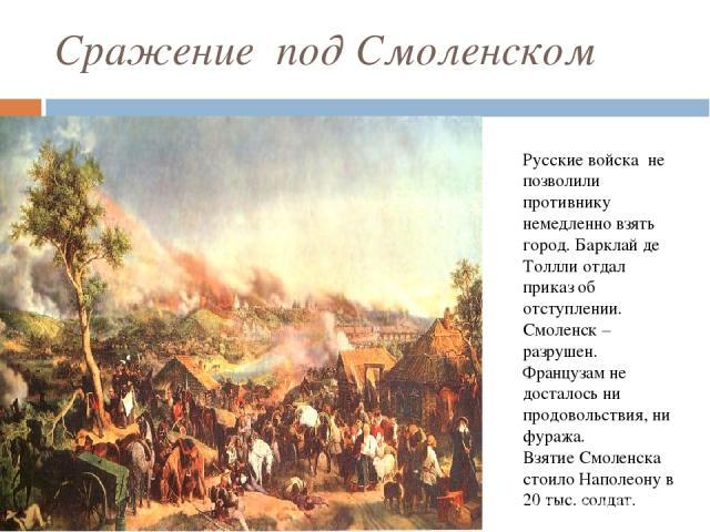 Сражение под Смоленском Русские войска не позволили противнику немедленно взять город. Барклай де Толлли отдал приказ об отступлении. Смоленск – разрушен. Французам не досталось ни продовольствия, ни фуража. Взятие Смоленска стоило Наполеону в 20 ты…