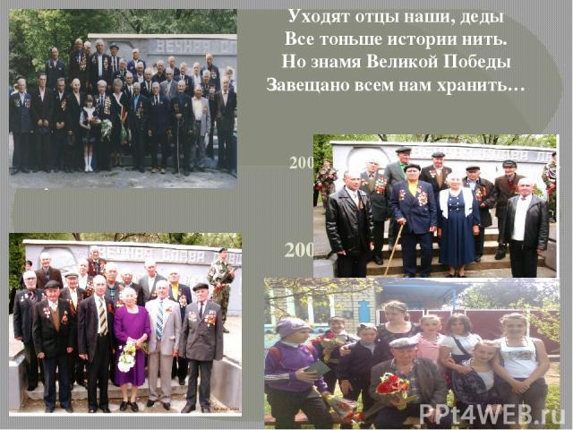 2001 год 2001 год А.М. Комаров 2008 год 2009 год Уходят отцы наши, деды Все тоньше истории нить. Но знамя Великой Победы Завещано всем нам хранить…