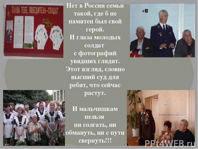 Нет в России семьи такой, где б не памятен был свой герой. И глаза молодых солдат с фотографий увядших глядят. Этот взгляд, словно высший суд для ребят, что сейчас растут. И мальчишкам нельзя ни солгать, ни обмануть, ни с пути свернуть!!!