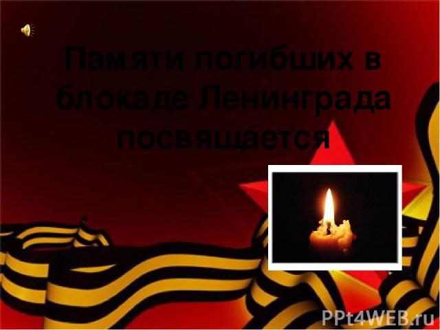 Памяти погибших в блокаде Ленинграда посвящается