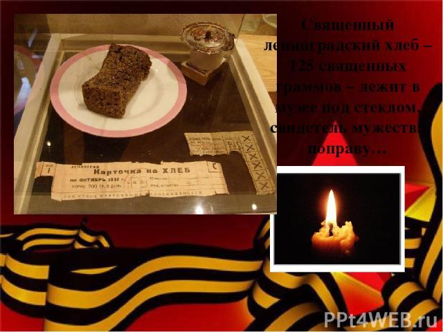 Священный ленинградский хлеб – 125 священных граммов – лежит в музее под стеклом, свидетель мужества поправу…