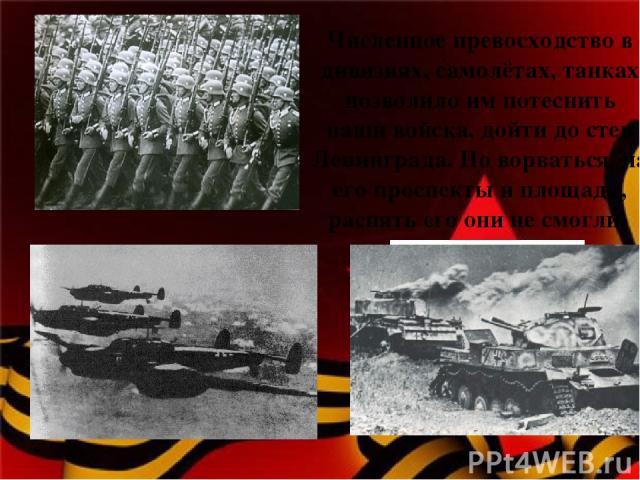 Численное превосходство в дивизиях, самолётах, танках позволило им потеснить наши войска, дойти до стен Ленинграда. Но ворваться на его проспекты и площади, распять его они не смогли.