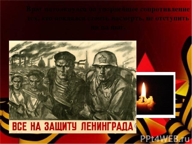 Враг натолкнулся на упорнейшее сопротивление тех, кто поклялся стоять насмерть, не отступить ни на шаг.