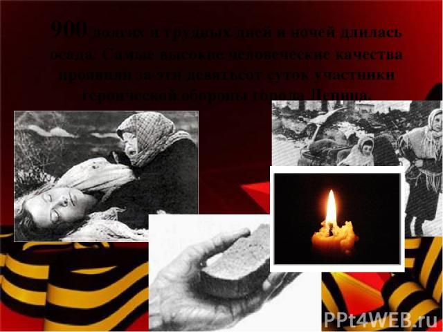 900 долгих и трудных дней и ночей длилась осада. Самые высокие человеческие качества проявили за эти девятьсот суток участники героической обороны города Ленина.