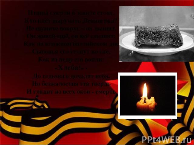 Птицы смерти в зените стоят. Кто идёт выручать Ленинград? Не шумите вокруг – он дышит, Он живой ещё, он всё слышит: Как на влажном балтийском дне Сыновья его стонут во сне, Как из недр его вопли: «Хлеба!» - До седьмого доходят неба. Но безжалостна э…