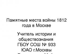 Памятные места войны 1812 года в Москве Учитель истории и обществознания ГБОУ СО