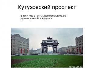 Кутузовский проспект В 1957 году в честь главнокомандующего русской армии М.И.Ку