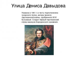 Улица Дениса Давыдова Названа в 1961 г. в честь подполковника гусарского полка,
