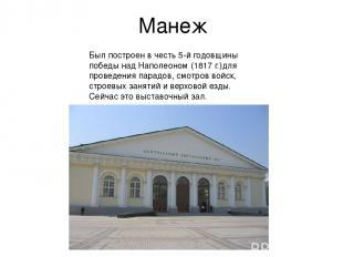 Манеж Был построен в честь 5-й годовщины победы над Наполеоном (1817 г.)для пров