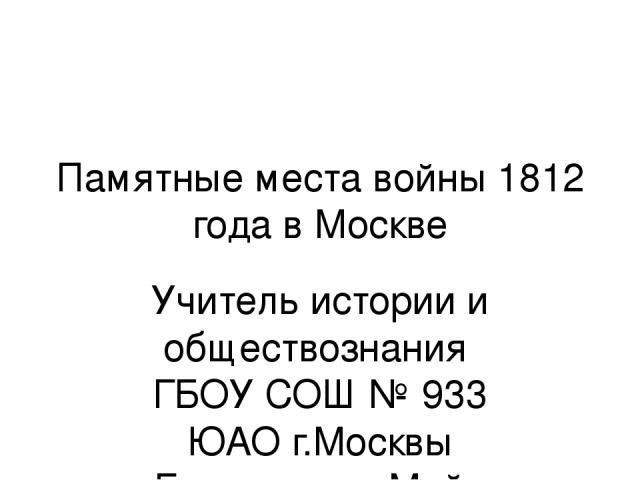 Памятные места войны 1812 года в Москве Учитель истории и обществознания ГБОУ СОШ № 933 ЮАО г.Москвы Громушкина Майя Владимировна