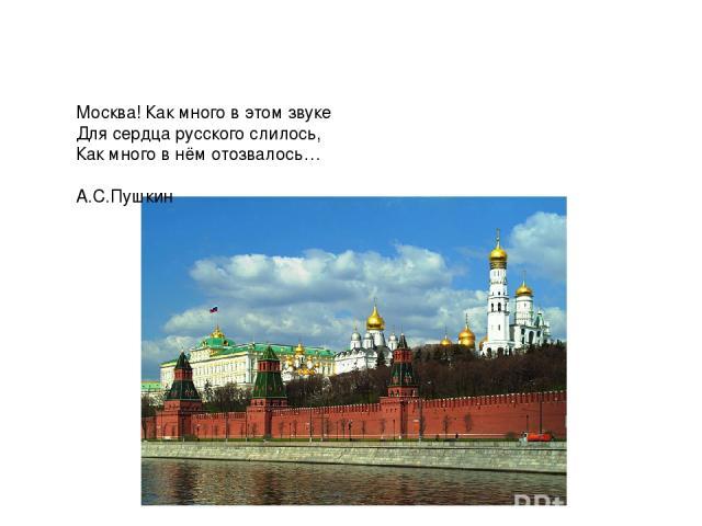 Москва! Как много в этом звуке Для сердца русского слилось, Как много в нём отозвалось… А.С.Пушкин